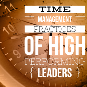 time management practices high performing leaders