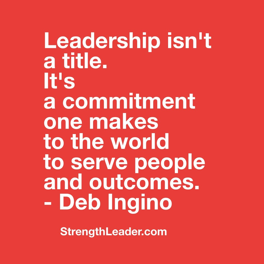 Leadership isn't a title.  It's a commitment one makes to the world to serve people and outcomes. – Deb Ingino