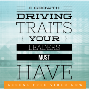 8 Growth Driving Traits Your Leaders Must Have